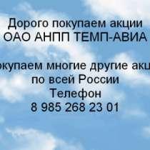 Куплю Дорого покупаем акции ОАО ТЕМП-АВИА, в Нижнем Новгороде